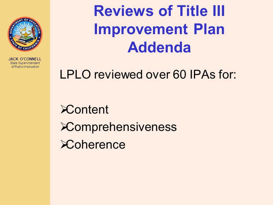 JACK O'CONNELL State Superintendent of Public Instruction Reviews of Title III Improvement Plan Addenda LPLO reviewed over 60 IPAs for:  Content  Comprehensiveness  Coherence