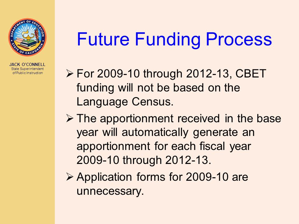JACK O'CONNELL State Superintendent of Public Instruction Future Funding Process  For 2009-10 through 2012-13, CBET funding will not be based on the Language Census.