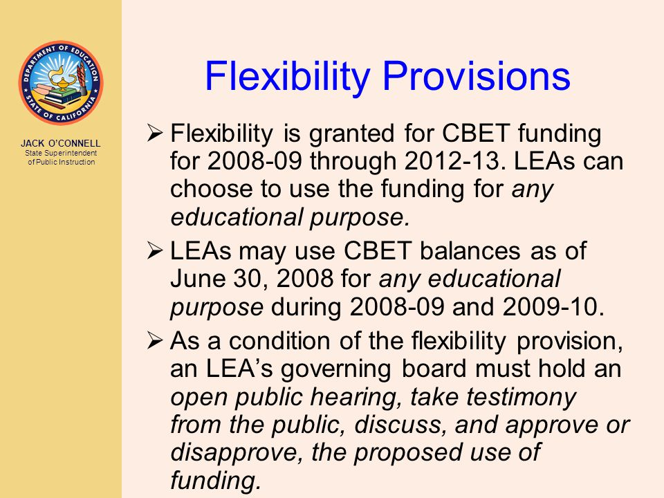 JACK O'CONNELL State Superintendent of Public Instruction Flexibility Provisions  Flexibility is granted for CBET funding for 2008-09 through 2012-13.