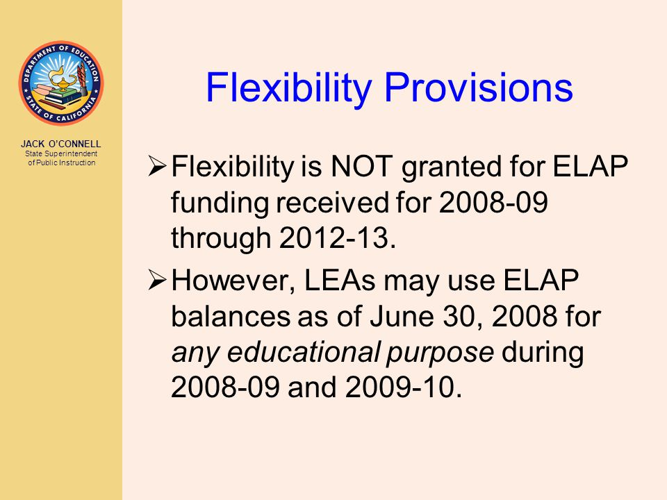 JACK O'CONNELL State Superintendent of Public Instruction Flexibility Provisions  Flexibility is NOT granted for ELAP funding received for 2008-09 through 2012-13.