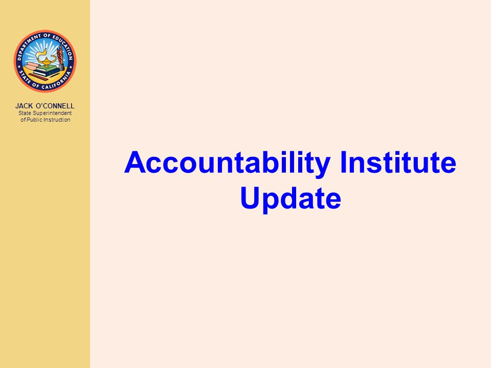 JACK O'CONNELL State Superintendent of Public Instruction Accountability Institute Update