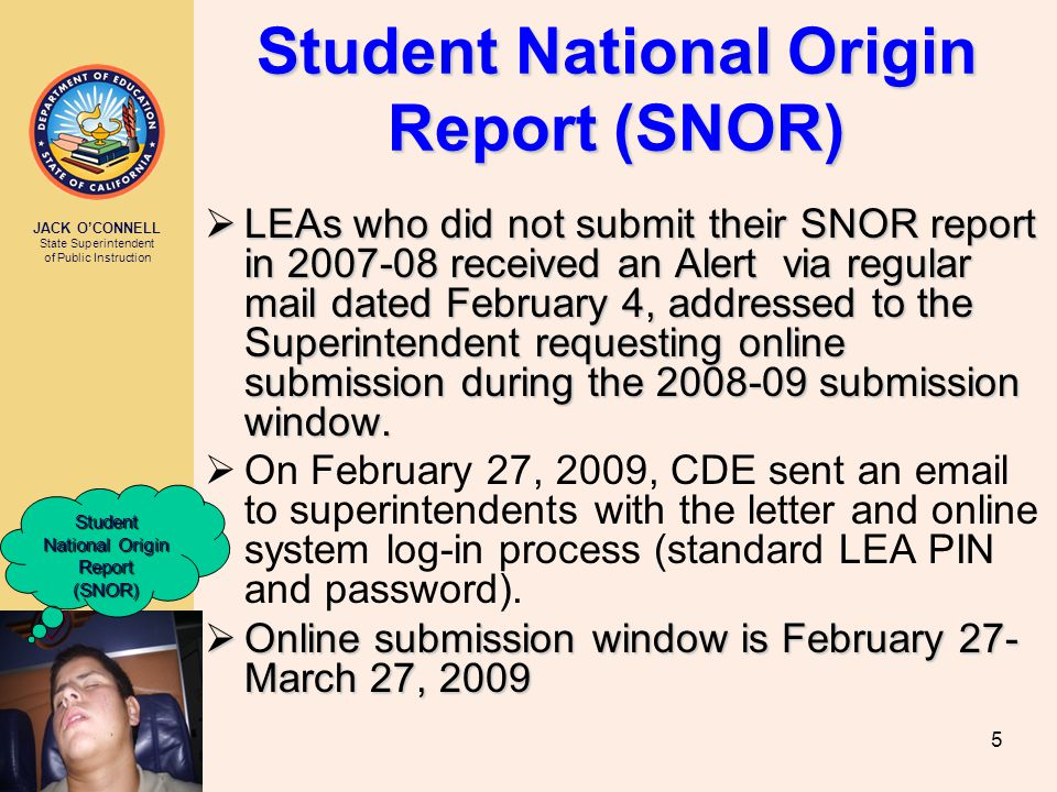 JACK O'CONNELL State Superintendent of Public Instruction 5 Student National Origin Report (SNOR)  LEAs who did not submit their SNOR report in 2007-08 received an Alert via regular mail dated February 4, addressed to the Superintendent requesting online submission during the 2008-09 submission window.