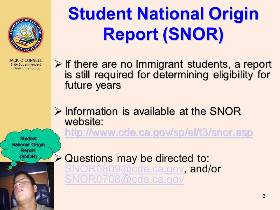 JACK O'CONNELL State Superintendent of Public Instruction 6 Student National Origin Report (SNOR)  If there are no Immigrant students, a report is still required for determining eligibility for future years  Information is available at the SNOR website: http://www.cde.ca.gov/sp/el/t3/snor.asp http://www.cde.ca.gov/sp/el/t3/snor.asp  Questions may be directed to: SNOR0809@cde.ca.gov, and/or SNOR0708@cde.ca.gov SNOR0809@cde.ca.gov SNOR0708@cde.ca.gov Student National Origin Report (SNOR)