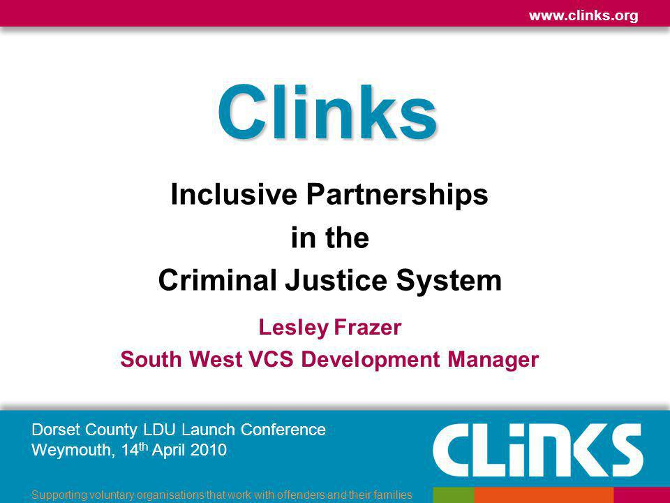 Dorset County LDU Launch Conference Weymouth, 14 th April 2010 www.clinks.org Supporting voluntary organisations that work with offenders and their families About Clinks Infrastructure (supports not service delivery) Members who own the organisation Our vision – vibrant and independent VCS Providing information & support Influencing & lobbying Promoting the sector Emphasis on small – medium organisations