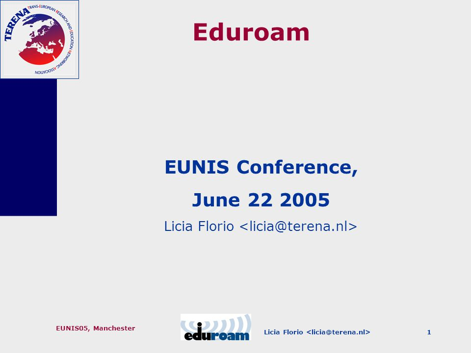 Licia Florio EUNIS05, Manchester 12 Conclusions Eduroam provides a secure and scalable way to allow for roaming Innovations are expected in the future, but it really works today Joining is simple once you have established your local infrastructure based on 802.1X