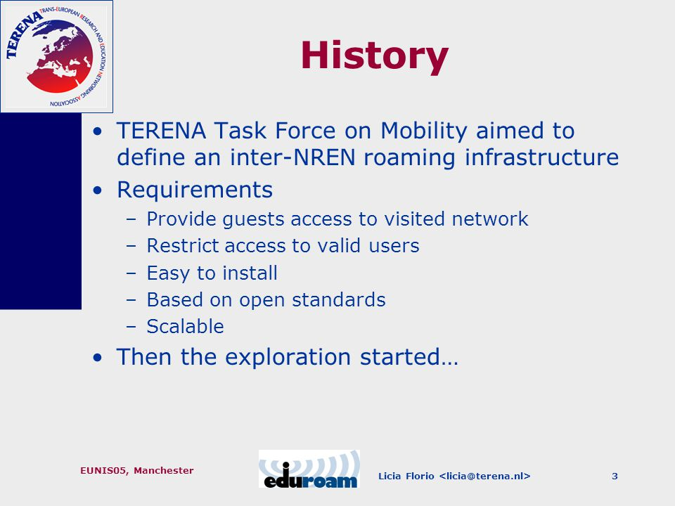 Licia Florio EUNIS05, Manchester 3 History TERENA Task Force on Mobility aimed to define an inter-NREN roaming infrastructure Requirements –Provide guests access to visited network –Restrict access to valid users –Easy to install –Based on open standards –Scalable Then the exploration started…