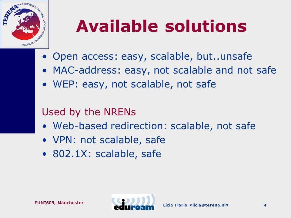 Licia Florio EUNIS05, Manchester 4 Available solutions Open access: easy, scalable, but..unsafe MAC-address: easy, not scalable and not safe WEP: easy, not scalable, not safe Used by the NRENs Web-based redirection: scalable, not safe VPN: not scalable, safe 802.1X: scalable, safe