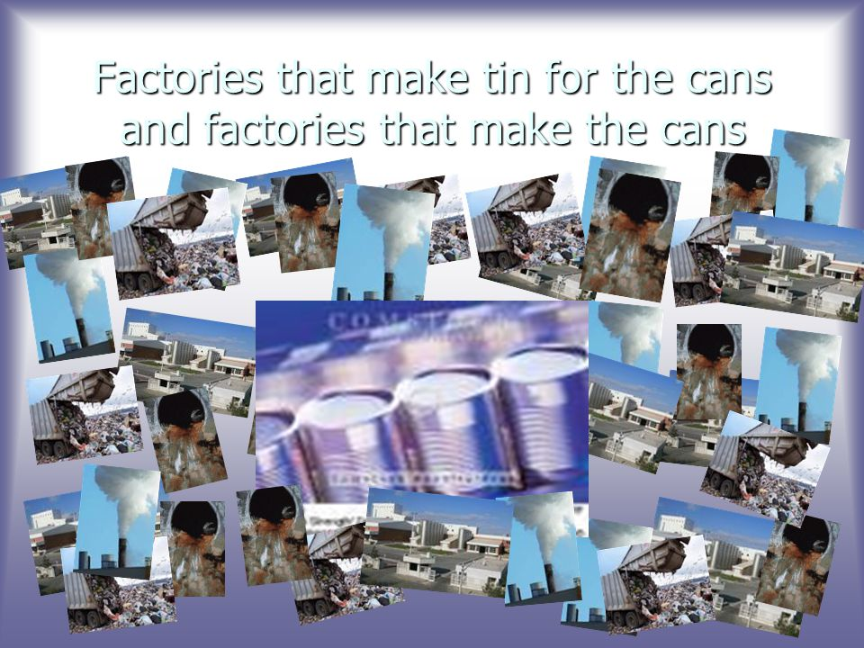 Factories that make tin for the cans and factories that make the cans