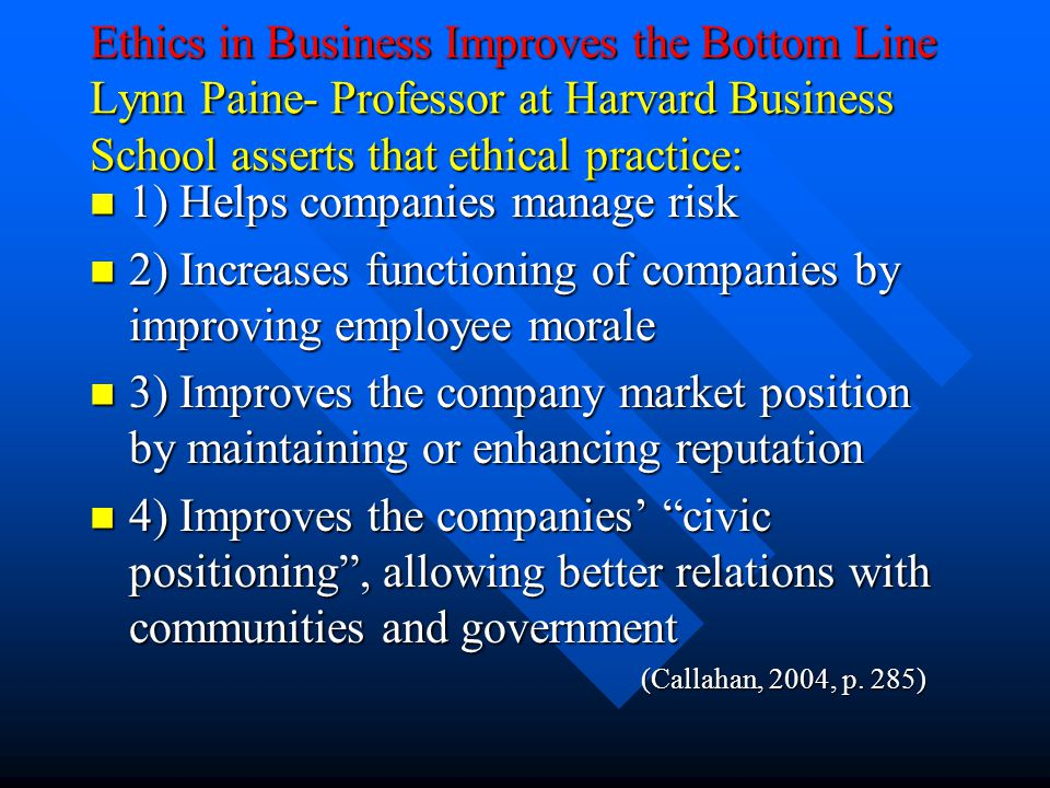 Ethics in Business Improves the Bottom Line Lynn Paine- Professor at Harvard Business School asserts that ethical practice: 1) Helps companies manage risk 1) Helps companies manage risk 2) Increases functioning of companies by improving employee morale 2) Increases functioning of companies by improving employee morale 3) Improves the company market position by maintaining or enhancing reputation 3) Improves the company market position by maintaining or enhancing reputation 4) Improves the companies' civic positioning , allowing better relations with communities and government 4) Improves the companies' civic positioning , allowing better relations with communities and government (Callahan, 2004, p.