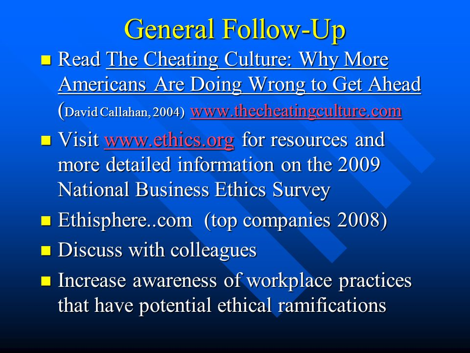 General Follow-Up Read The Cheating Culture: Why More Americans Are Doing Wrong to Get Ahead ( David Callahan, 2004) www.thecheatingculture.com Read The Cheating Culture: Why More Americans Are Doing Wrong to Get Ahead ( David Callahan, 2004) www.thecheatingculture.com www.thecheatingculture.com Visit www.ethics.org for resources and more detailed information on the 2009 National Business Ethics Survey Visit www.ethics.org for resources and more detailed information on the 2009 National Business Ethics Surveywww.ethics.org Ethisphere..com (top companies 2008) Ethisphere..com (top companies 2008) Discuss with colleagues Discuss with colleagues Increase awareness of workplace practices that have potential ethical ramifications Increase awareness of workplace practices that have potential ethical ramifications