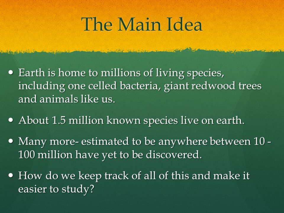 The Main Idea Earth is home to millions of living species, including one celled bacteria, giant redwood trees and animals like us. Earth is home to mi