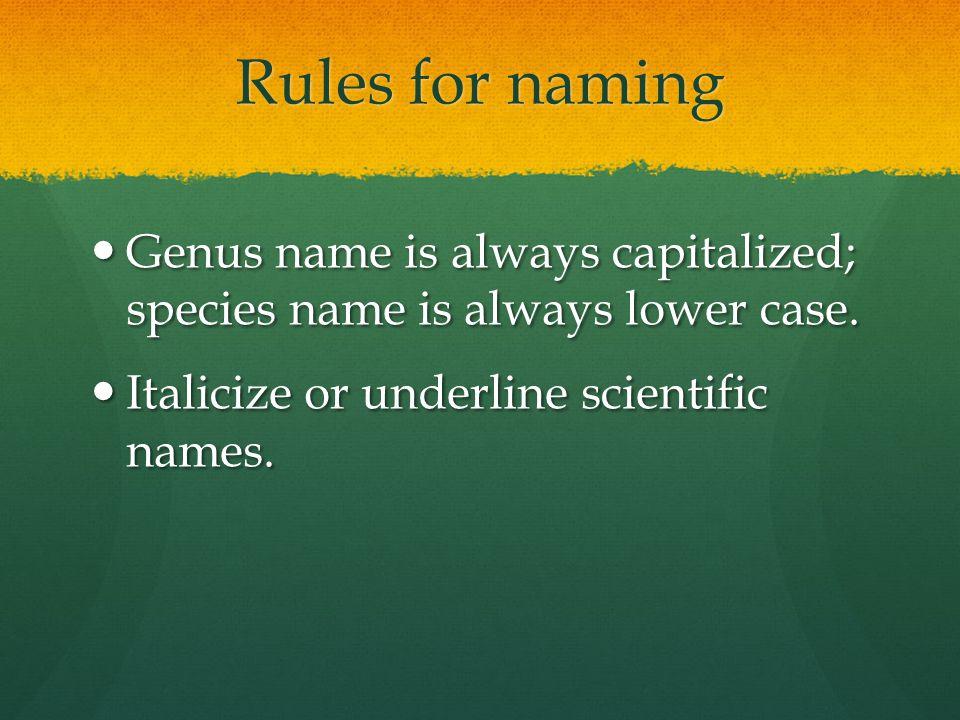 Rules for naming Genus name is always capitalized; species name is always lower case. Genus name is always capitalized; species name is always lower c