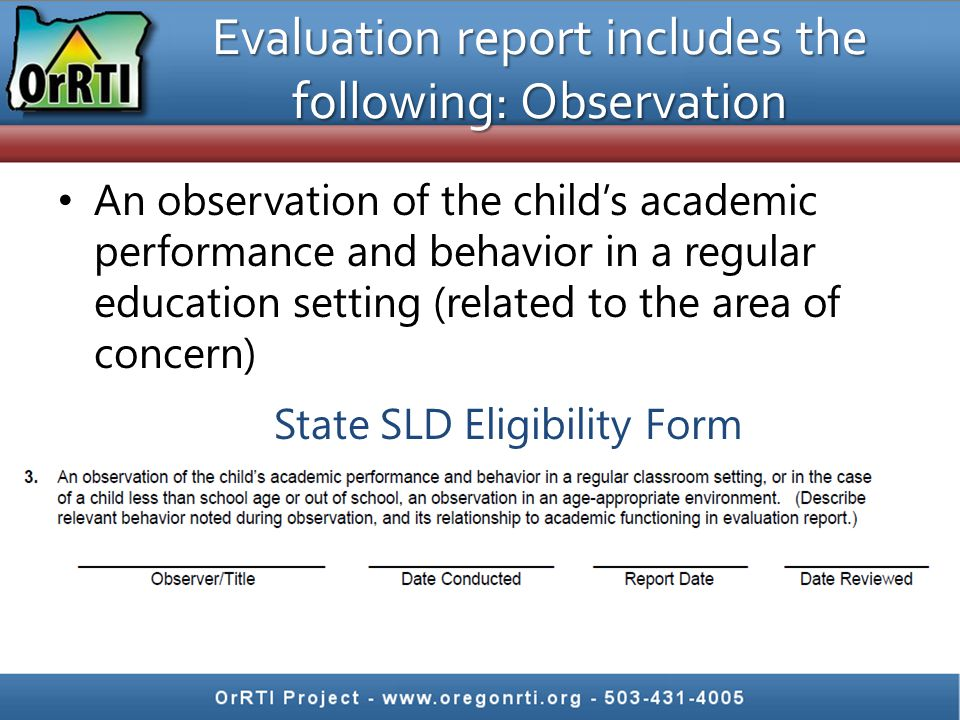 An observation of the child's academic performance and behavior in a regular education setting (related to the area of concern) Evaluation report includes the following: Observation State SLD Eligibility Form