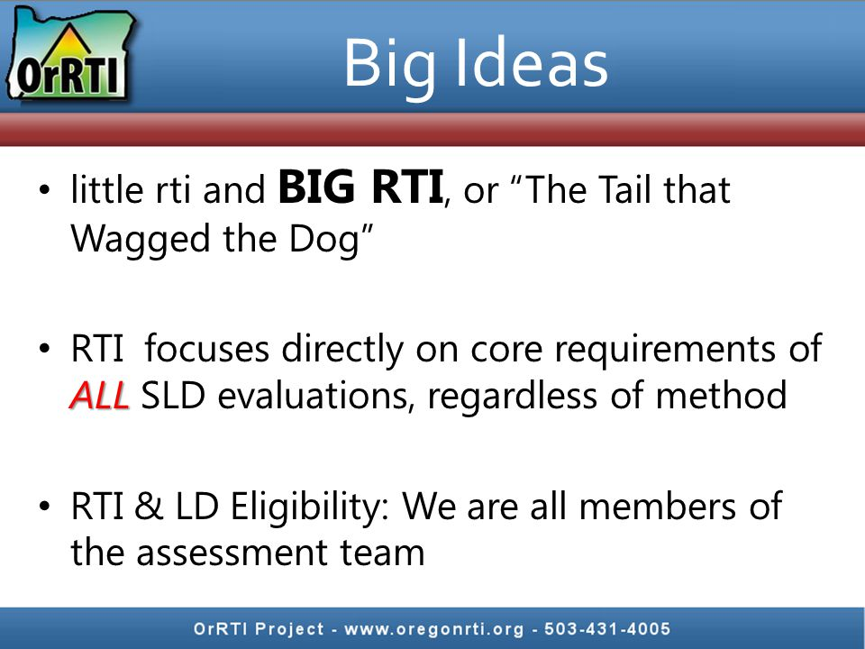 Big Ideas little rti and BIG RTI, or The Tail that Wagged the Dog ALL RTI focuses directly on core requirements of ALL SLD evaluations, regardless of method RTI & LD Eligibility: We are all members of the assessment team