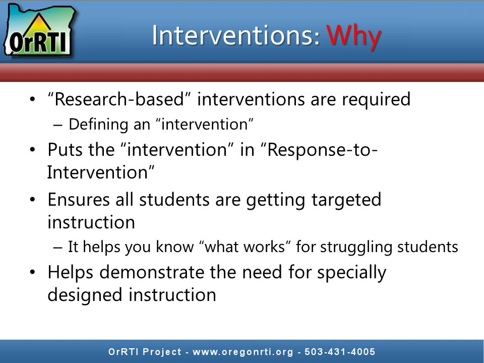 Interventions: Why Research-based interventions are required – Defining an intervention Puts the intervention in Response-to- Intervention Ensures all students are getting targeted instruction – It helps you know what works for struggling students Helps demonstrate the need for specially designed instruction