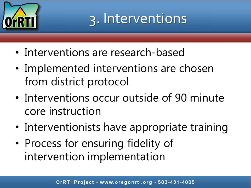 3. Interventions Interventions are research-based Implemented interventions are chosen from district protocol Interventions occur outside of 90 minute