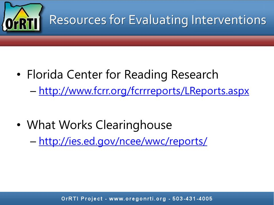 Resources for Evaluating Interventions Florida Center for Reading Research – http://www.fcrr.org/fcrrreports/LReports.aspx http://www.fcrr.org/fcrrreports/LReports.aspx What Works Clearinghouse – http://ies.ed.gov/ncee/wwc/reports/ http://ies.ed.gov/ncee/wwc/reports/