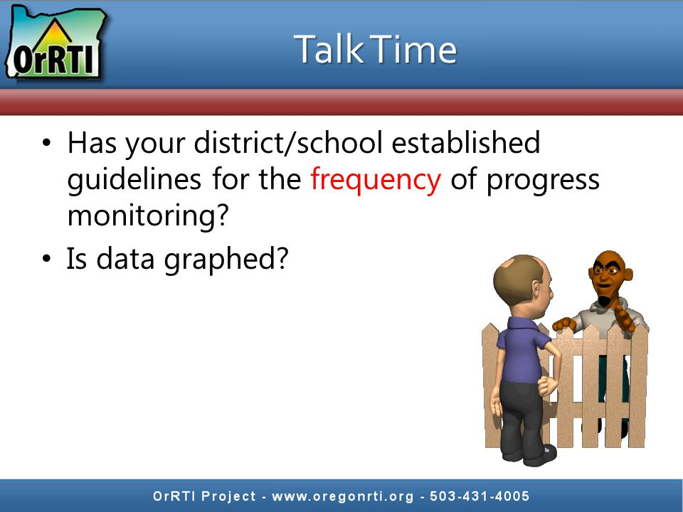 Talk Time Has your district/school established guidelines for the frequency of progress monitoring.