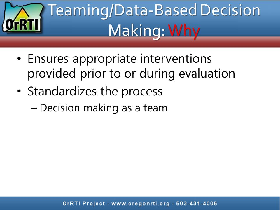 Teaming/Data-Based Decision Making: Why Ensures appropriate interventions provided prior to or during evaluation Standardizes the process – Decision making as a team