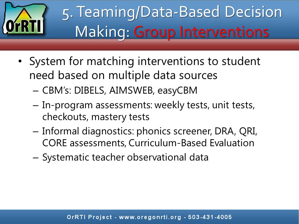 5. Teaming/Data-Based Decision Making: Group Interventions System for matching interventions to student need based on multiple data sources – CBM's: D