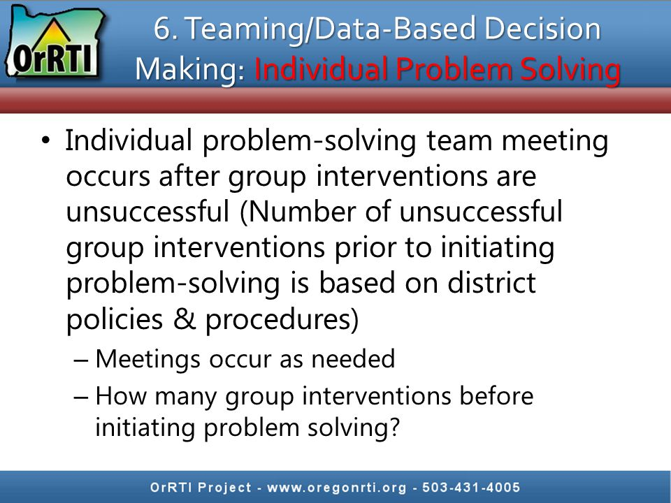 6. Teaming/Data-Based Decision Making: Individual Problem Solving Individual problem-solving team meeting occurs after group interventions are unsucce