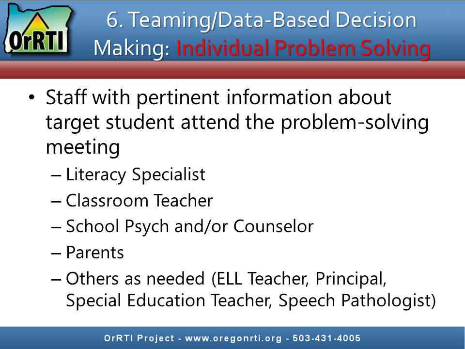6. Teaming/Data-Based Decision Making: Individual Problem Solving Staff with pertinent information about target student attend the problem-solving mee