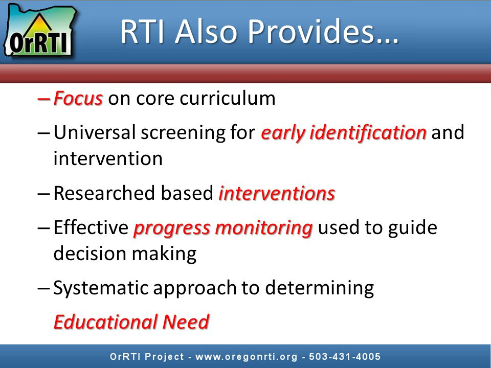 RTI Also Provides… – Focus – Focus on core curriculum early identification – Universal screening for early identification and intervention interventions – Researched based interventions progress monitoring – Effective progress monitoring used to guide decision making – Systematic approach to determining Educational Need