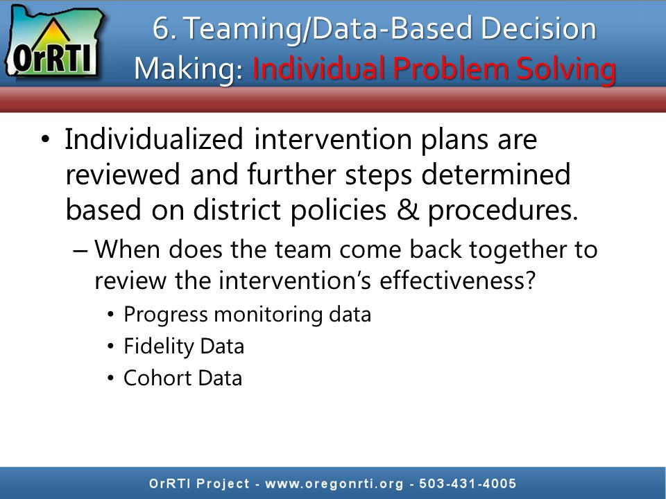 6. Teaming/Data-Based Decision Making: Individual Problem Solving Individualized intervention plans are reviewed and further steps determined based on