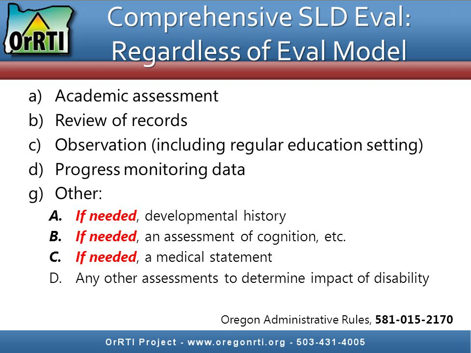 Comprehensive SLD Eval: Regardless of Eval Model a)Academic assessment b)Review of records c)Observation (including regular education setting) d)Progress monitoring data g)Other: A.If needed, developmental history B.If needed, an assessment of cognition, etc.