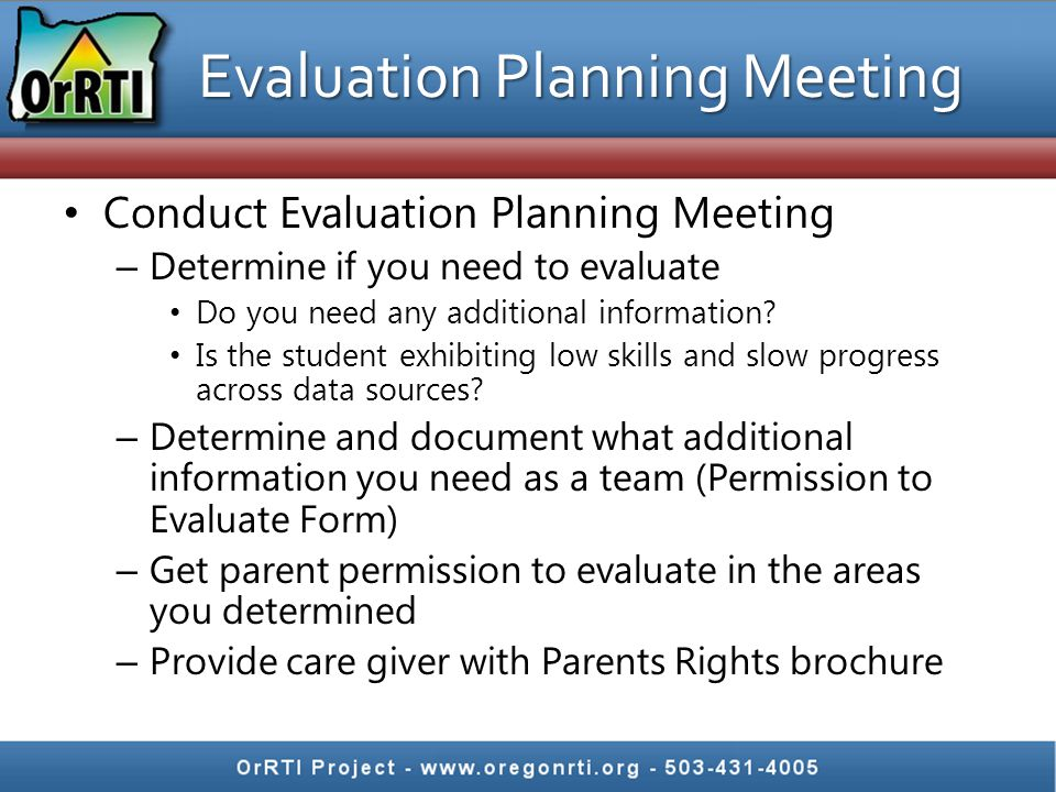 Evaluation Planning Meeting Conduct Evaluation Planning Meeting – Determine if you need to evaluate Do you need any additional information.