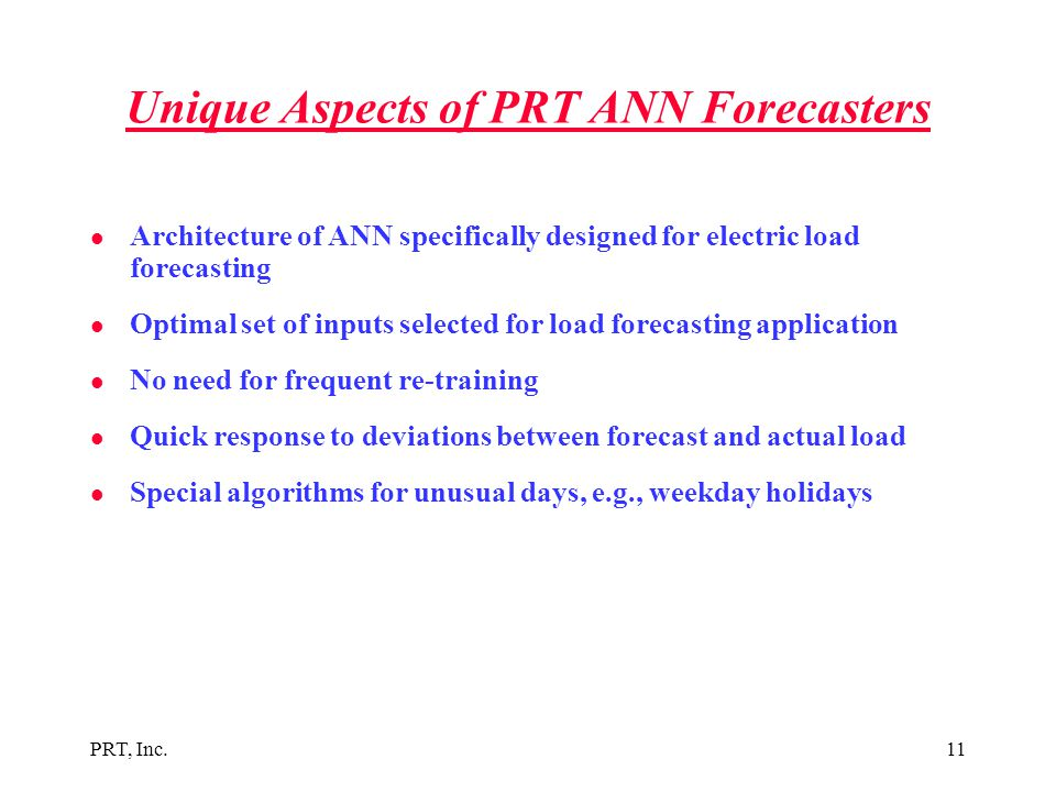 PRT, Inc.11 Unique Aspects of PRT ANN Forecasters l Architecture of ANN specifically designed for electric load forecasting l Optimal set of inputs se