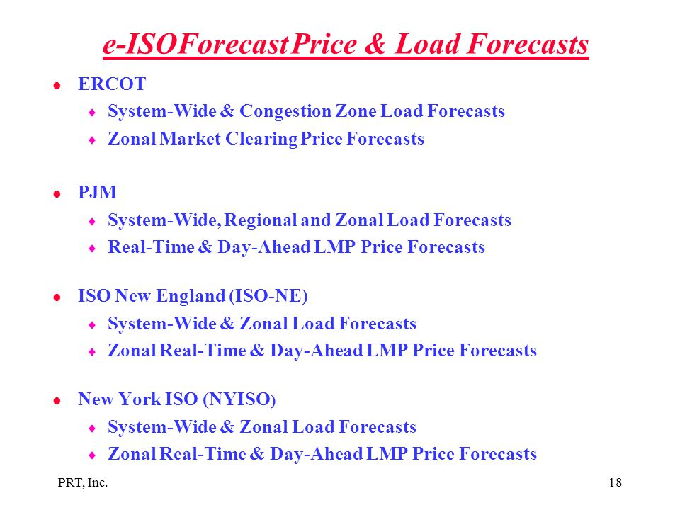 PRT, Inc.18 e-ISOForecast Price & Load Forecasts l ERCOT  System-Wide & Congestion Zone Load Forecasts  Zonal Market Clearing Price Forecasts l PJM