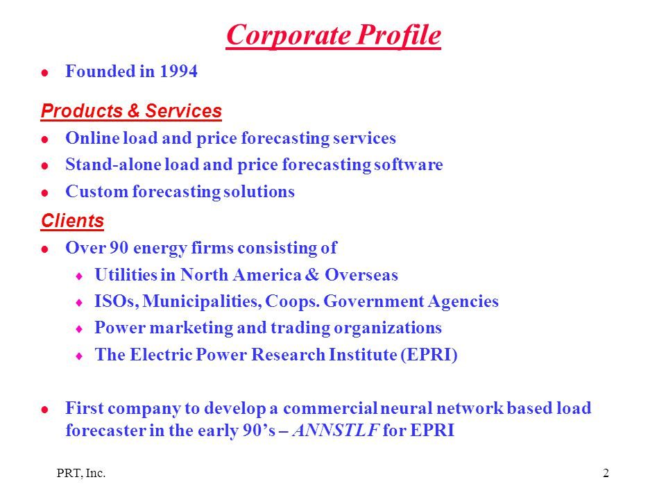 PRT, Inc.2 Corporate Profile l Founded in 1994 Products & Services l Online load and price forecasting services l Stand-alone load and price forecasti
