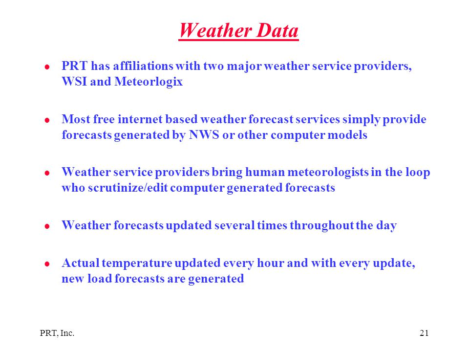 PRT, Inc.21 Weather Data l PRT has affiliations with two major weather service providers, WSI and Meteorlogix l Most free internet based weather forec