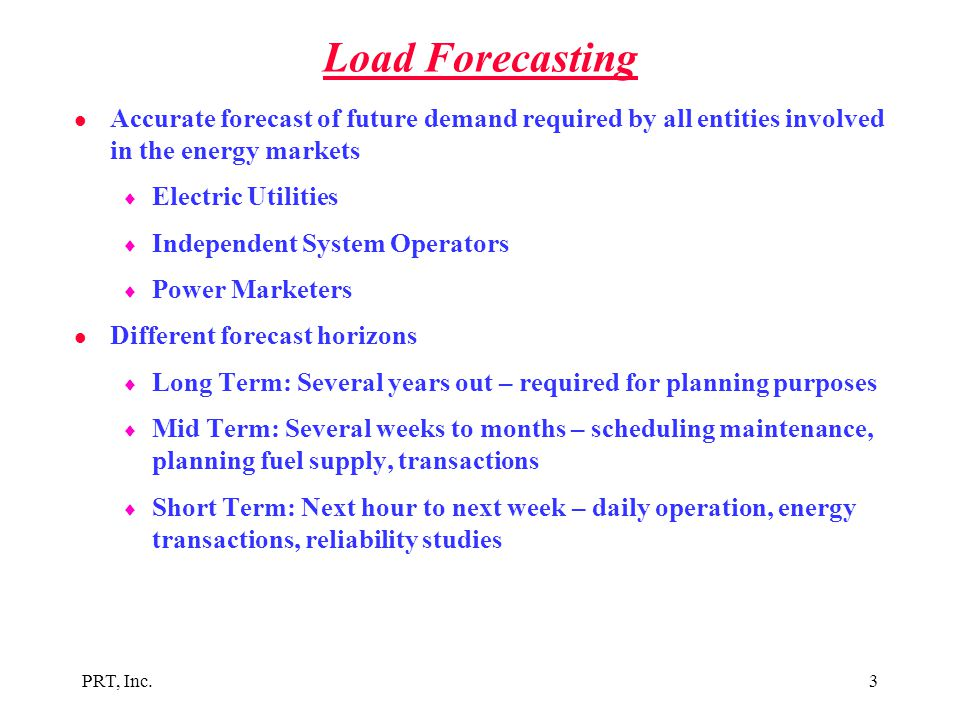 PRT, Inc.3 Load Forecasting l Accurate forecast of future demand required by all entities involved in the energy markets  Electric Utilities  Indepe