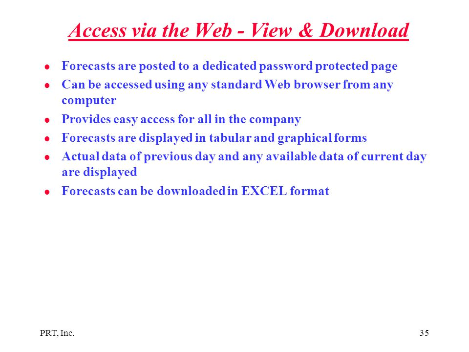PRT, Inc.35 Access via the Web - View & Download l Forecasts are posted to a dedicated password protected page l Can be accessed using any standard We
