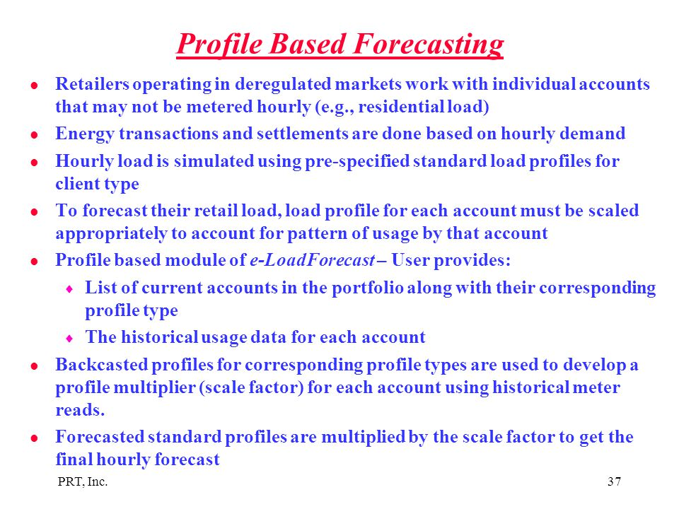 PRT, Inc.37 Profile Based Forecasting l Retailers operating in deregulated markets work with individual accounts that may not be metered hourly (e.g.,