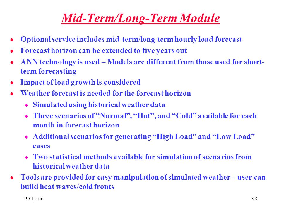 PRT, Inc.38 Mid-Term/Long-Term Module l Optional service includes mid-term/long-term hourly load forecast l Forecast horizon can be extended to five y