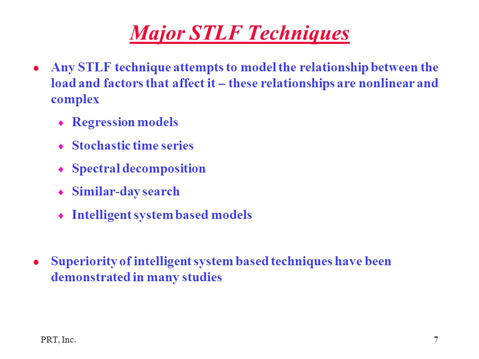 PRT, Inc.7 Major STLF Techniques l Any STLF technique attempts to model the relationship between the load and factors that affect it – these relations