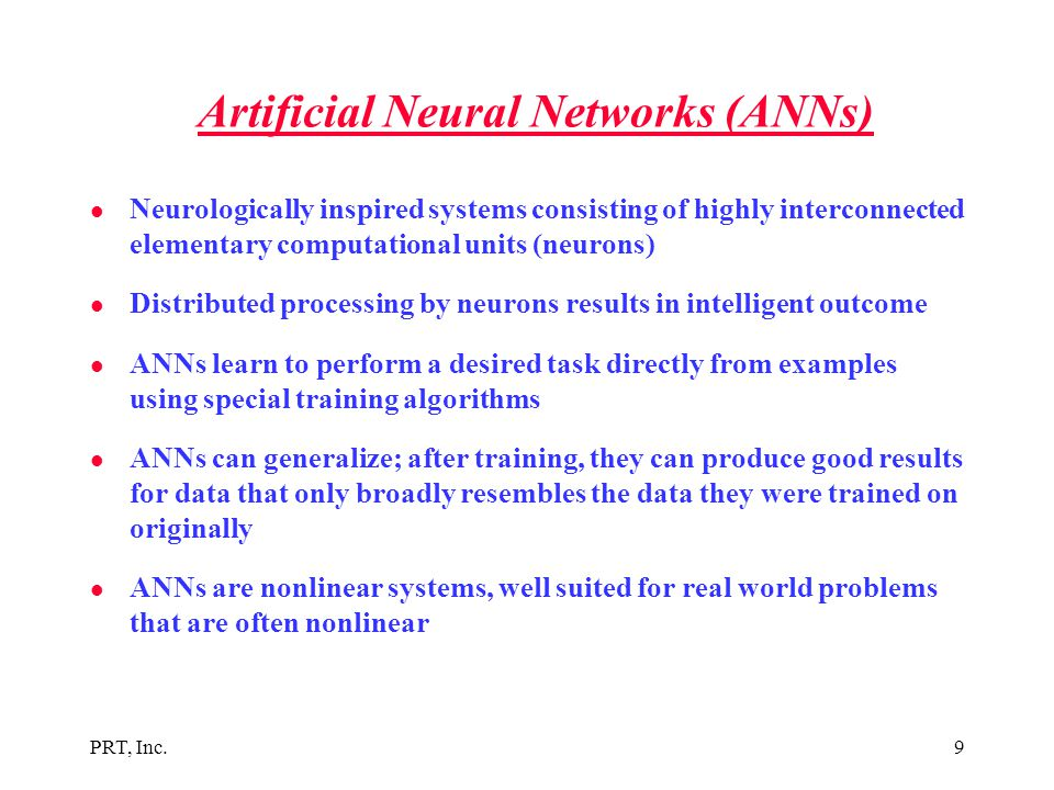 PRT, Inc.9 Artificial Neural Networks (ANNs) l Neurologically inspired systems consisting of highly interconnected elementary computational units (neu