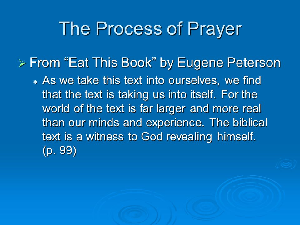 The Process of Prayer  From Eat This Book by Eugene Peterson As we take this text into ourselves, we find that the text is taking us into itself.