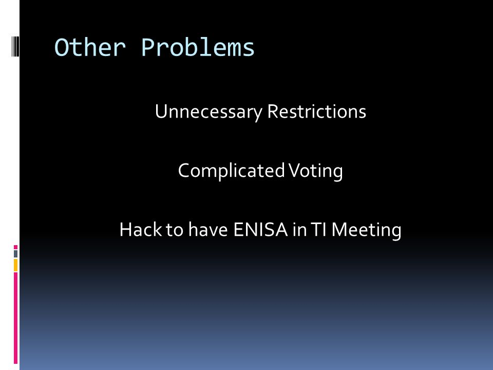Other Problems Unnecessary Restrictions Complicated Voting Hack to have ENISA in TI Meeting