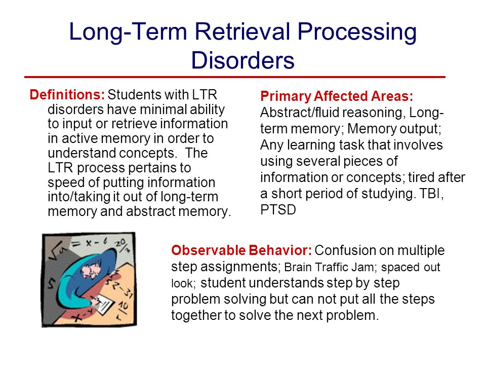 Long-Term Retrieval Processing Disorders Definitions: Students with LTR disorders have minimal ability to input or retrieve information in active memo