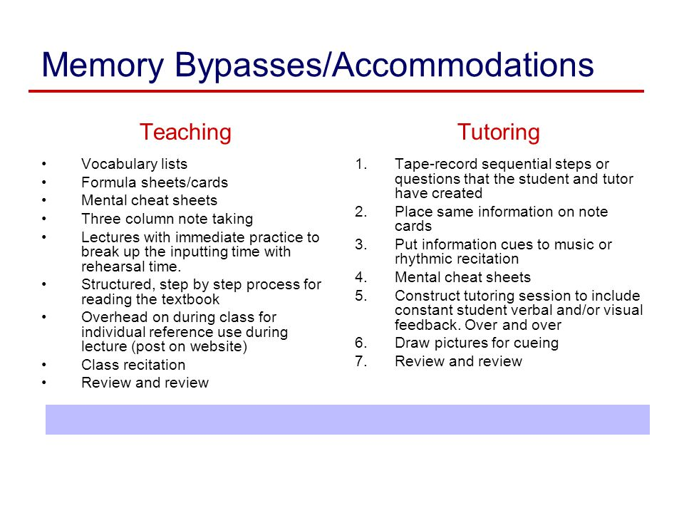 Memory Bypasses/Accommodations Teaching Vocabulary lists Formula sheets/cards Mental cheat sheets Three column note taking Lectures with immediate pra