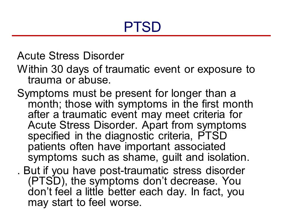 PTSD Acute Stress Disorder Within 30 days of traumatic event or exposure to trauma or abuse. Symptoms must be present for longer than a month; those w