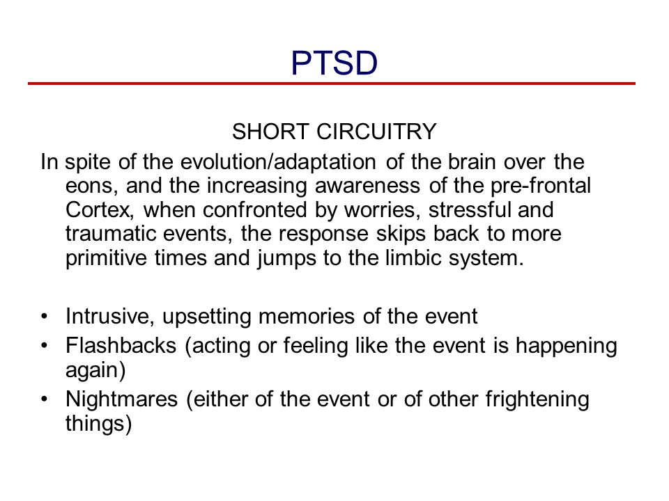 PTSD SHORT CIRCUITRY In spite of the evolution/adaptation of the brain over the eons, and the increasing awareness of the pre-frontal Cortex, when con
