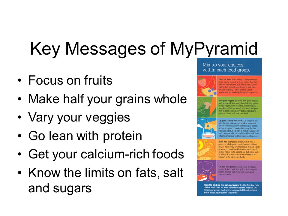 Key Messages of MyPyramid Focus on fruits Make half your grains whole Vary your veggies Go lean with protein Get your calcium-rich foods Know the limits on fats, salt and sugars