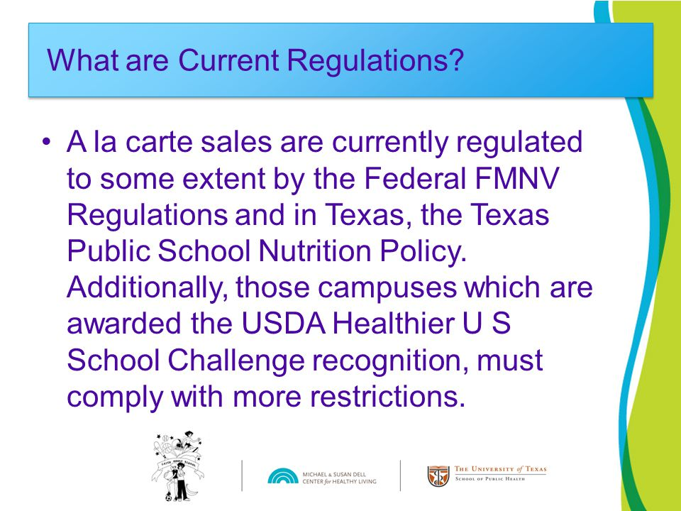 A la carte sales are currently regulated to some extent by the Federal FMNV Regulations and in Texas, the Texas Public School Nutrition Policy.