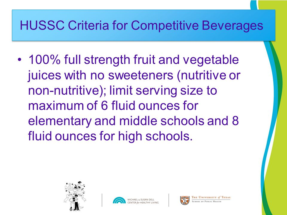 100% full strength fruit and vegetable juices with no sweeteners (nutritive or non-nutritive); limit serving size to maximum of 6 fluid ounces for elementary and middle schools and 8 fluid ounces for high schools.