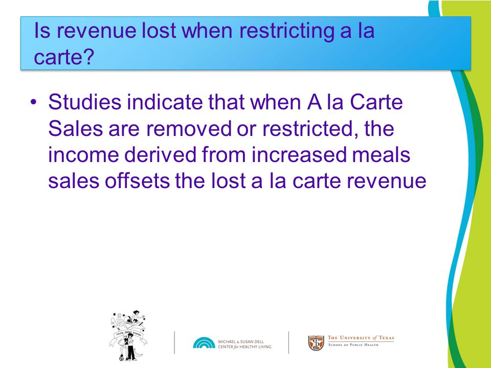 Studies indicate that when A la Carte Sales are removed or restricted, the income derived from increased meals sales offsets the lost a la carte revenue Is revenue lost when restricting a la carte